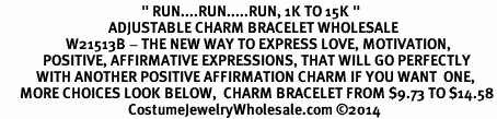 "<BR>                                           "" RUN....RUN.....RUN, 1K TO 15K "" <BR>                                 ADJUSTABLE CHARM BRACELET WHOLESALE <bR>                    W21513B - THE NEW WAY TO EXPRESS LOVE, MOTIVATION,<BR>             POSITIVE, AFFIRMATIVE EXPRESSIONS, THAT WILL GO PERFECTLY<br>           WITH ANOTHER POSITIVE AFFIRMATION CHARM IF YOU WANT  ONE,<BR>      MORE CHOICES LOOK BELOW,  CHARM BRACELET FROM $9.73 TO $14.58<BR>                                       CostumeJewelryWholesale.com ©2014"