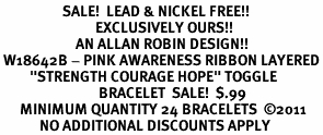 """<BR>                   SALE!  LEAD & NICKEL FREE!!<Br>                             EXCLUSIVELY OURS!!<Br>                       AN ALLAN ROBIN DESIGN!!<bR> W18642B - PINK AWARENESS RIBBON LAYERED<Br>         """"STRENGTH COURAGE HOPE"""" TOGGLE<Br>                              BRACELET  SALE!  $.99 <BR>      MINIMUM QUANTITY 24 BRACELETS  &#169;2011<br>            NO ADDITIONAL DISCOUNTS APPLY"""