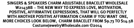 <BR>        SINGERS & SPEAKERS CHARM ADJUSTABLE BRACELET WHOLESALE <bR>                 W21438B - THE NEW WAY TO EXPRESS LOVE, MOTIVATION,<BR>          POSITIVE, AFFIRMATIVE EXPRESSIONS, THAT WILL GO PERFECTLY<br>        WITH ANOTHER POSITIVE AFFIRMATION CHARM IF YOU WANT  ONE,<BR>   MORE CHOICES LOOK BELOW,  CHARM BRACELET FROM $9.73 TO $14.58<BR>                                    CostumeJewelryWholesale.com �14