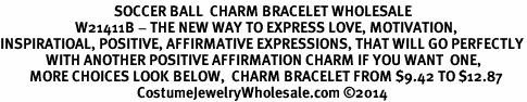 <BR>                                   SOCCER BALL  CHARM BRACELET WHOLESALE <bR>                       W21411B - THE NEW WAY TO EXPRESS LOVE, MOTIVATION,<BR>INSPIRATIOAL, POSITIVE, AFFIRMATIVE EXPRESSIONS, THAT WILL GO PERFECTLY<br>              WITH ANOTHER POSITIVE AFFIRMATION CHARM IF YOU WANT  ONE,<BR>         MORE CHOICES LOOK BELOW,  CHARM BRACELET FROM $9.42 TO $12.87<BR>                                          CostumeJewelryWholesale.com ©2014