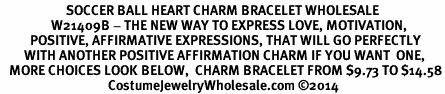 <BR>                      SOCCER BALL HEART CHARM BRACELET WHOLESALE <bR>                 W21409B - THE NEW WAY TO EXPRESS LOVE, MOTIVATION,<BR>          POSITIVE, AFFIRMATIVE EXPRESSIONS, THAT WILL GO PERFECTLY<br>        WITH ANOTHER POSITIVE AFFIRMATION CHARM IF YOU WANT  ONE,<BR>   MORE CHOICES LOOK BELOW,  CHARM BRACELET FROM $9.73 TO $14.58<BR>                                    CostumeJewelryWholesale.com ©2014
