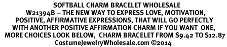 <BR>                                   SOFTBALL CHARM BRACELET WHOLESALE <bR>                 W21394B - THE NEW WAY TO EXPRESS LOVE, MOTIVATION,<BR>          POSITIVE, AFFIRMATIVE EXPRESSIONS, THAT WILL GO PERFECTLY<br>        WITH ANOTHER POSITIVE AFFIRMATION CHARM IF YOU WANT  ONE,<BR>   MORE CHOICES LOOK BELOW,  CHARM BRACELET FROM $9.42 TO $12.87<BR>                                    CostumeJewelryWholesale.com �14