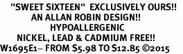 """<BR>     """"SWEET SIXTEEN""""  EXCLUSIVELY OURS!!   <Br>               AN ALLAN ROBIN DESIGN!!   <BR>                        HYPOALLERGENIC<BR>        NICKEL, LEAD & CADMIUM FREE!!   <BR>W1695E1- FROM $5.98 TO $12.85 ©2015"""