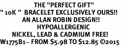 "<BR>                       THE ""PERFECT GIFT""<BR>"" 10K ""  BRACELET EXCLUSIVELY OURS!!   <Br>               AN ALLAN ROBIN DESIGN!!   <br>                         HYPOALLERGENIC<BR>        NICKEL, LEAD & CADMIUM FREE!   <BR>W1775B1- FROM $5.98 TO $12.85 �15"