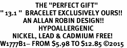 """<BR>                       THE """"PERFECT GIFT""""<BR>"""" 13.1 """"  BRACELET EXCLUSIVELY OURS!!   <Br>               AN ALLAN ROBIN DESIGN!!   <br>                         HYPOALLERGENIC<BR>        NICKEL, LEAD & CADMIUM FREE!   <BR>W1777B1- FROM $5.98 TO $12.85 ©2015"""