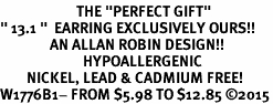 "<BR>                       THE ""PERFECT GIFT""<BR>"" 13.1 ""  EARRING EXCLUSIVELY OURS!!   <Br>               AN ALLAN ROBIN DESIGN!!   <br>                         HYPOALLERGENIC<BR>        NICKEL, LEAD & CADMIUM FREE!   <BR>W1776B1- FROM $5.98 TO $12.85 �15"