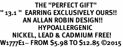 "<BR>                       THE ""PERFECT GIFT""<BR>"" 13.1 ""  EARRING EXCLUSIVELY OURS!!   <Br>               AN ALLAN ROBIN DESIGN!!   <br>                         HYPOALLERGENIC<BR>        NICKEL, LEAD & CADMIUM FREE!   <BR>W1777E1- FROM $5.98 TO $12.85 �15"