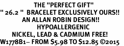 "<BR>                       THE ""PERFECT GIFT""<BR>"" 26.2 ""  BRACELET EXCLUSIVELY OURS!!   <Br>               AN ALLAN ROBIN DESIGN!!   <br>                         HYPOALLERGENIC<BR>        NICKEL, LEAD & CADMIUM FREE!   <BR>W1778B1- FROM $5.98 TO $12.85 �15"