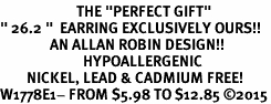 "<BR>                       THE ""PERFECT GIFT""<BR>"" 26.2 ""  EARRING EXCLUSIVELY OURS!!   <Br>               AN ALLAN ROBIN DESIGN!!   <br>                         HYPOALLERGENIC<BR>        NICKEL, LEAD & CADMIUM FREE!   <BR>W1778E1- FROM $5.98 TO $12.85 �15"