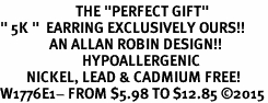 "<BR>                       THE ""PERFECT GIFT""<BR>"" 5K ""  EARRING EXCLUSIVELY OURS!!   <Br>               AN ALLAN ROBIN DESIGN!!   <br>                         HYPOALLERGENIC<BR>        NICKEL, LEAD & CADMIUM FREE!   <BR>W1776E1- FROM $5.98 TO $12.85 ©2015"