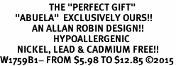 "<BR>                       THE ""PERFECT GIFT""<BR>       ""ABUELA""  EXCLUSIVELY OURS!!   <Br>               AN ALLAN ROBIN DESIGN!!   <br>                         HYPOALLERGENIC<BR>        NICKEL, LEAD & CADMIUM FREE!!   <BR>W1759B1- FROM $5.98 TO $12.85 �15"