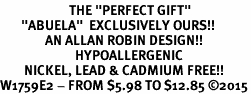 "<BR>                       THE ""PERFECT GIFT""<BR>       ""ABUELA""  EXCLUSIVELY OURS!!   <Br>               AN ALLAN ROBIN DESIGN!!   <br>                         HYPOALLERGENIC<BR>        NICKEL, LEAD & CADMIUM FREE!!   <BR>W1759E2 - FROM $5.98 TO $12.85 �15"