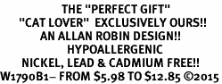 "<BR>                       THE ""PERFECT GIFT""<BR>       ""CAT LOVER""  EXCLUSIVELY OURS!!   <Br>               AN ALLAN ROBIN DESIGN!!   <br>                         HYPOALLERGENIC<BR>        NICKEL, LEAD & CADMIUM FREE!!   <BR>W1790B1- FROM $5.98 TO $12.85 �15"