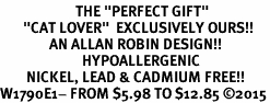 "<BR>                       THE ""PERFECT GIFT""<BR>       ""CAT LOVER""  EXCLUSIVELY OURS!!   <Br>               AN ALLAN ROBIN DESIGN!!   <br>                         HYPOALLERGENIC<BR>        NICKEL, LEAD & CADMIUM FREE!!   <BR>W1790E1- FROM $5.98 TO $12.85 �15"