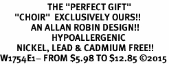 "<BR>                       THE ""PERFECT GIFT""<BR>       ""CHOIR""  EXCLUSIVELY OURS!!   <Br>               AN ALLAN ROBIN DESIGN!!   <br>                         HYPOALLERGENIC<BR>        NICKEL, LEAD & CADMIUM FREE!!   <BR>W1754E1- FROM $5.98 TO $12.85 �15"