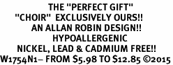 """<BR>                       THE """"PERFECT GIFT""""<BR>       """"CHOIR""""  EXCLUSIVELY OURS!!   <Br>               AN ALLAN ROBIN DESIGN!!   <br>                         HYPOALLERGENIC<BR>        NICKEL, LEAD & CADMIUM FREE!!   <BR>W1754N1- FROM $5.98 TO $12.85 ©2015"""