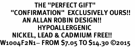 "<BR>                       THE ""PERFECT GIFT""<BR>       ""CONFIRMATION""  EXCLUSIVELY OURS!!   <Br>               AN ALLAN ROBIN DESIGN!!   <br>                         HYPOALLERGENIC<BR>        NICKEL, LEAD & CADMIUM FREE!!   <BR>W1004F2N1- FROM $7.05 TO $14.30 �15"