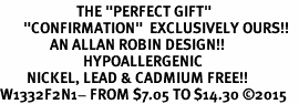 "<BR>                       THE ""PERFECT GIFT""<BR>       ""CONFIRMATION""  EXCLUSIVELY OURS!!   <Br>               AN ALLAN ROBIN DESIGN!!   <br>                         HYPOALLERGENIC<BR>        NICKEL, LEAD & CADMIUM FREE!!   <BR>W1332F2N1- FROM $7.05 TO $14.30 �15"