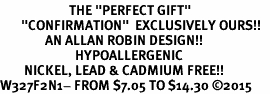 "<BR>                       THE ""PERFECT GIFT""<BR>       ""CONFIRMATION""  EXCLUSIVELY OURS!!   <Br>               AN ALLAN ROBIN DESIGN!!   <br>                         HYPOALLERGENIC<BR>        NICKEL, LEAD & CADMIUM FREE!!   <BR>W327F2N1- FROM $7.05 TO $14.30 �15"