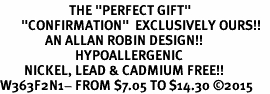 "<BR>                       THE ""PERFECT GIFT""<BR>       ""CONFIRMATION""  EXCLUSIVELY OURS!!   <Br>               AN ALLAN ROBIN DESIGN!!   <br>                         HYPOALLERGENIC<BR>        NICKEL, LEAD & CADMIUM FREE!!   <BR>W363F2N1- FROM $7.05 TO $14.30 �15"
