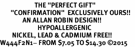 "<BR>                       THE ""PERFECT GIFT""<BR>       ""CONFIRMATION""  EXCLUSIVELY OURS!!   <Br>               AN ALLAN ROBIN DESIGN!!   <br>                         HYPOALLERGENIC<BR>        NICKEL, LEAD & CADMIUM FREE!!   <BR>W444F2N1- FROM $7.05 TO $14.30 �15"
