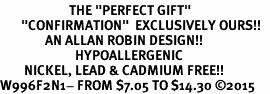 "<BR>                       THE ""PERFECT GIFT""<BR>       ""CONFIRMATION""  EXCLUSIVELY OURS!!   <Br>               AN ALLAN ROBIN DESIGN!!   <br>                         HYPOALLERGENIC<BR>        NICKEL, LEAD & CADMIUM FREE!!   <BR>W996F2N1- FROM $7.05 TO $14.30 �15"