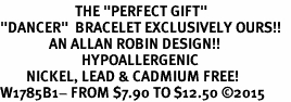 "<BR>                       THE ""PERFECT GIFT""<BR>""DANCER""  BRACELET EXCLUSIVELY OURS!!   <Br>               AN ALLAN ROBIN DESIGN!!   <br>                         HYPOALLERGENIC<BR>        NICKEL, LEAD & CADMIUM FREE!   <BR>W1785B1- FROM $7.90 TO $12.50 �15"