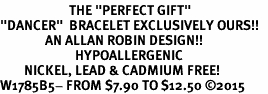 "<BR>                       THE ""PERFECT GIFT""<BR>""DANCER""  BRACELET EXCLUSIVELY OURS!!   <Br>               AN ALLAN ROBIN DESIGN!!   <br>                         HYPOALLERGENIC<BR>        NICKEL, LEAD & CADMIUM FREE!   <BR>W1785B5- FROM $7.90 TO $12.50 �15"