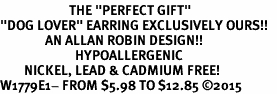 "<BR>                       THE ""PERFECT GIFT""<BR>""DOG LOVER"" EARRING EXCLUSIVELY OURS!!   <Br>               AN ALLAN ROBIN DESIGN!!   <br>                         HYPOALLERGENIC<BR>        NICKEL, LEAD & CADMIUM FREE!   <BR>W1779E1- FROM $5.98 TO $12.85 �15"
