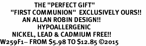 "<BR>                       THE ""PERFECT GIFT""<BR>       ""FIRST COMMUNION""  EXCLUSIVELY OURS!!   <Br>               AN ALLAN ROBIN DESIGN!!   <br>                         HYPOALLERGENIC<BR>        NICKEL, LEAD & CADMIUM FREE!!   <BR>W259F1- FROM $5.98 TO $12.85 �15"