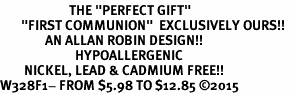 "<BR>                       THE ""PERFECT GIFT""<BR>       ""FIRST COMMUNION""  EXCLUSIVELY OURS!!   <Br>               AN ALLAN ROBIN DESIGN!!   <br>                         HYPOALLERGENIC<BR>        NICKEL, LEAD & CADMIUM FREE!!   <BR>W328F1- FROM $5.98 TO $12.85 �15"