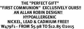 "<BR>                       THE ""PERFECT GIFT""<BR>""FIRST COMMUNION""  EXCLUSIVELY OURS!!   <Br>               AN ALLAN ROBIN DESIGN!!   <br>                         HYPOALLERGENIC<BR>        NICKEL, LEAD & CADMIUM FREE!!   <BR> W479F1- FROM $5.98 TO $12.85 �15"