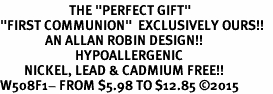 "<BR>                       THE ""PERFECT GIFT""<BR>""FIRST COMMUNION""  EXCLUSIVELY OURS!!   <Br>               AN ALLAN ROBIN DESIGN!!   <br>                         HYPOALLERGENIC<BR>        NICKEL, LEAD & CADMIUM FREE!!   <BR>W508F1- FROM $5.98 TO $12.85 �15"