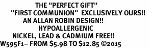 "<BR>                       THE ""PERFECT GIFT""<BR>       ""FIRST COMMUNION""  EXCLUSIVELY OURS!!   <Br>               AN ALLAN ROBIN DESIGN!!   <br>                         HYPOALLERGENIC<BR>        NICKEL, LEAD & CADMIUM FREE!!   <BR>W595F1- FROM $5.98 TO $12.85 �15"