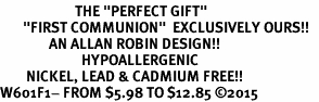 "<BR>                       THE ""PERFECT GIFT""<BR>       ""FIRST COMMUNION""  EXCLUSIVELY OURS!!   <Br>               AN ALLAN ROBIN DESIGN!!   <br>                         HYPOALLERGENIC<BR>        NICKEL, LEAD & CADMIUM FREE!!   <BR>W601F1- FROM $5.98 TO $12.85 �15"