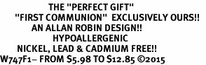 "<BR>                       THE ""PERFECT GIFT""<BR>       ""FIRST COMMUNION""  EXCLUSIVELY OURS!!   <Br>               AN ALLAN ROBIN DESIGN!!   <br>                         HYPOALLERGENIC<BR>        NICKEL, LEAD & CADMIUM FREE!!   <BR>W747F1- FROM $5.98 TO $12.85 �15"