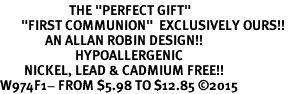 "<BR>                       THE ""PERFECT GIFT""<BR>       ""FIRST COMMUNION""  EXCLUSIVELY OURS!!   <Br>               AN ALLAN ROBIN DESIGN!!   <br>                         HYPOALLERGENIC<BR>        NICKEL, LEAD & CADMIUM FREE!!   <BR>W974F1- FROM $5.98 TO $12.85 �15"