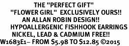 "<BR>                       THE ""PERFECT GIFT""<BR>       ""FLOWER GIRL""  EXCLUSIVELY OURS!!   <Br>               AN ALLAN ROBIN DESIGN!!   <br>       HYPOALLERGENIC FISHHOOK EARRINGS<BR>        NICKEL, LEAD & CADMIUM FREE!!   <BR>W1683E1- FROM $5.98 TO $12.85 �15"
