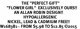 "<BR>                       THE ""PERFECT GIFT""<BR>       ""FLOWER GIRL""  EXCLUSIVELY OURS!!   <Br>               AN ALLAN ROBIN DESIGN!!   <br>                         HYPOALLERGENIC<BR>        NICKEL, LEAD & CADMIUM FREE!!   <BR>W1683B1- FROM $5.98 TO $12.85 �15"