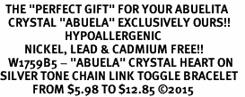 "<BR>  THE ""PERFECT GIFT"" FOR YOUR ABUELITA  <BR>   CRYSTAL ""ABUELA"" EXCLUSIVELY OURS!!  <br>                        HYPOALLERGENIC  <BR>         NICKEL, LEAD & CADMIUM FREE!!  <BR>   W1759B5 - ""ABUELA"" CRYSTAL HEART ON  <BR>SILVER TONE CHAIN LINK TOGGLE BRACELET  <BR>            FROM $5.98 TO $12.85 �15"