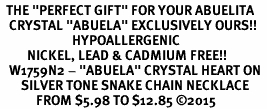 "<BR>  THE ""PERFECT GIFT"" FOR YOUR ABUELITA  <BR>   CRYSTAL ""ABUELA"" EXCLUSIVELY OURS!!  <br>                        HYPOALLERGENIC  <BR>         NICKEL, LEAD & CADMIUM FREE!!  <BR>   W1759N2 - ""ABUELA"" CRYSTAL HEART ON  <BR>       SILVER TONE SNAKE CHAIN NECKLACE  <BR>            FROM $5.98 TO $12.85 �15"