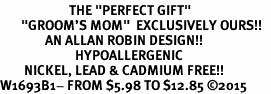 "<BR>                       THE ""PERFECT GIFT""<BR>       ""GROOM'S MOM""  EXCLUSIVELY OURS!!   <Br>               AN ALLAN ROBIN DESIGN!!   <br>                         HYPOALLERGENIC<BR>        NICKEL, LEAD & CADMIUM FREE!!   <BR>W1693B1- FROM $5.98 TO $12.85 �15"