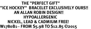 "<BR>                       THE ""PERFECT GIFT""<BR>""ICE HOCKEY""  BRACELET EXCLUSIVELY OURS!!   <Br>               AN ALLAN ROBIN DESIGN!!   <br>                         HYPOALLERGENIC<BR>        NICKEL, LEAD & CADMIUM FREE!   <BR>W1780B1- FROM $5.98 TO $12.85 �15"