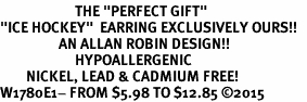 """<BR>                       THE """"PERFECT GIFT""""<BR>""""ICE HOCKEY""""  EARRING EXCLUSIVELY OURS!!   <Br>                  AN ALLAN ROBIN DESIGN!!   <br>                       HYPOALLERGENIC<BR>        NICKEL, LEAD & CADMIUM FREE!   <BR>W1780E1- FROM $5.98 TO $12.85 ©2015"""
