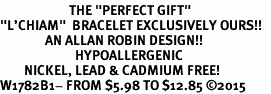 "<BR>                       THE ""PERFECT GIFT""<BR>""L'CHIAM""  BRACELET EXCLUSIVELY OURS!!   <Br>               AN ALLAN ROBIN DESIGN!!   <br>                         HYPOALLERGENIC<BR>        NICKEL, LEAD & CADMIUM FREE!   <BR>W1782B1- FROM $5.98 TO $12.85 ©2015"
