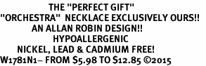 "<BR>                       THE ""PERFECT GIFT""<BR>""ORCHESTRA""  NECKLACE EXCLUSIVELY OURS!!   <Br>               AN ALLAN ROBIN DESIGN!!   <br>                         HYPOALLERGENIC<BR>        NICKEL, LEAD & CADMIUM FREE!   <BR>W1781N1- FROM $5.98 TO $12.85 �15"