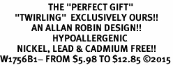 "<BR>                       THE ""PERFECT GIFT""<BR>       ""TWIRLING""  EXCLUSIVELY OURS!!   <Br>               AN ALLAN ROBIN DESIGN!!   <br>                         HYPOALLERGENIC<BR>        NICKEL, LEAD & CADMIUM FREE!!   <BR>W1756B1- FROM $5.98 TO $12.85 ©2015"
