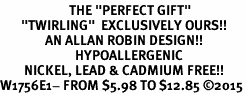 "<BR>                       THE ""PERFECT GIFT""<BR>       ""TWIRLING""  EXCLUSIVELY OURS!!   <Br>               AN ALLAN ROBIN DESIGN!!   <br>                         HYPOALLERGENIC<BR>        NICKEL, LEAD & CADMIUM FREE!!   <BR>W1756E1- FROM $5.98 TO $12.85 �15"
