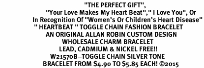 "<BR>                                                         ""THE PERFECT GIFT"",<BR>                               ""Your Love Makes My Heart Beat"","" I Love You"", Or<BR>                      In Recognition Of ""Women's Or Children's Heart Disease""<BR>                       "" HEARTBEAT "" TOGGLE CHAIN FASHION BRACELET<BR>                               AN ORIGINAL ALLAN ROBIN CUSTOM DESIGN<br>                                          WHOLESALE CHARM BRACELET <BR>                                        LEAD, CADMIUM & NICKEL FREE!!  <BR>                                  W21570B-TOGGLE CHAIN SILVER TONE  <BR>                             BRACELET FROM $4.90 TO $5.85 EACH! ©2015"