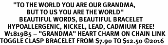 "<BR>         <i>""TO THE WORLD YOU ARE OUR GRANDMA,   <BR>                  BUT TO US YOU ARE THE WORLD""</i>  <BR>             BEAUTIFUL WORDS, BEAUTIFUL BRACELET  <BR>     HYPOALLERGENIC, NICKEL, LEAD, CADMIUM FREE!  <BR>   W1819B5 - ""GRANDMA"" HEART CHARM ON CHAIN LINK <BR>TOGGLE CLASP BRACELET FROM $7.90 TO $12.50 �16"